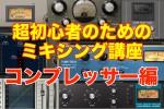 超初心者のためのミキシング講座/コンプレッサー編⑦【サイドチェイン】